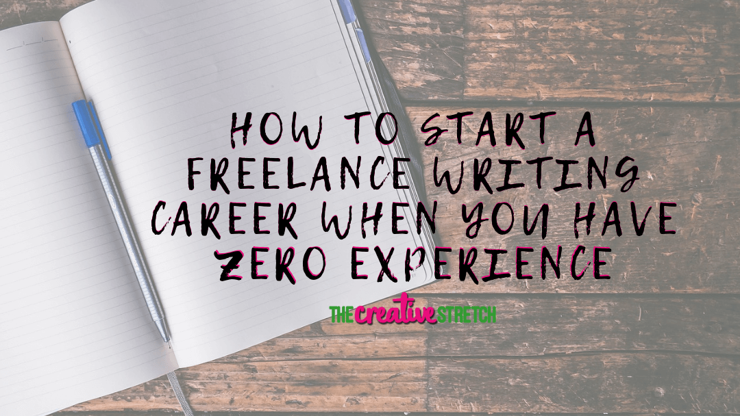 How to Start a Freelance Writing Career When You Have Zero Experience | The Creative Stretch