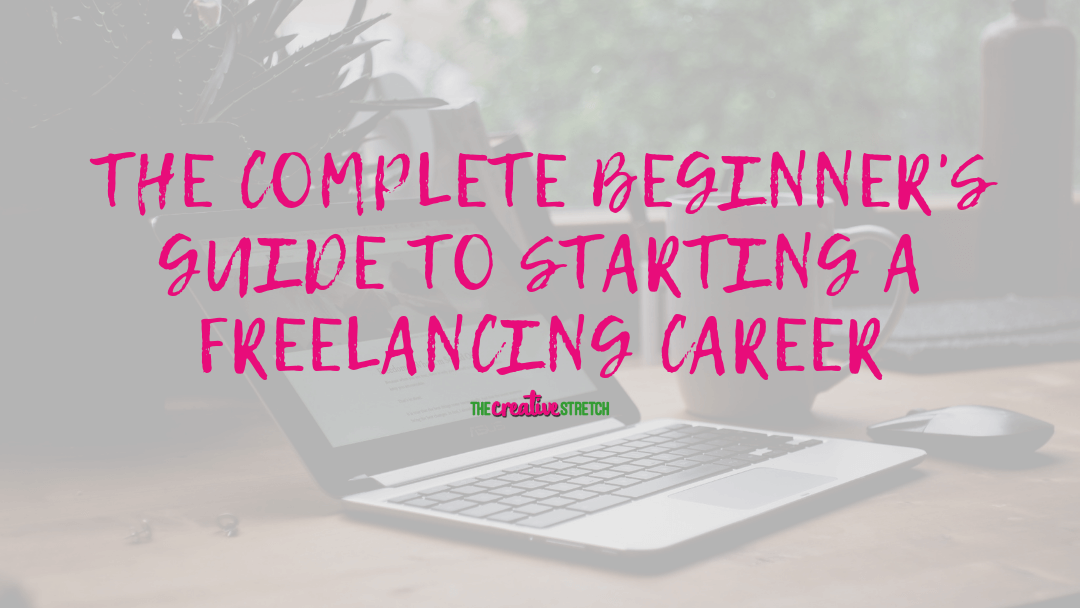 The Complete Beginner's Guide to Starting a Freelancing Career | The Creative Stretch